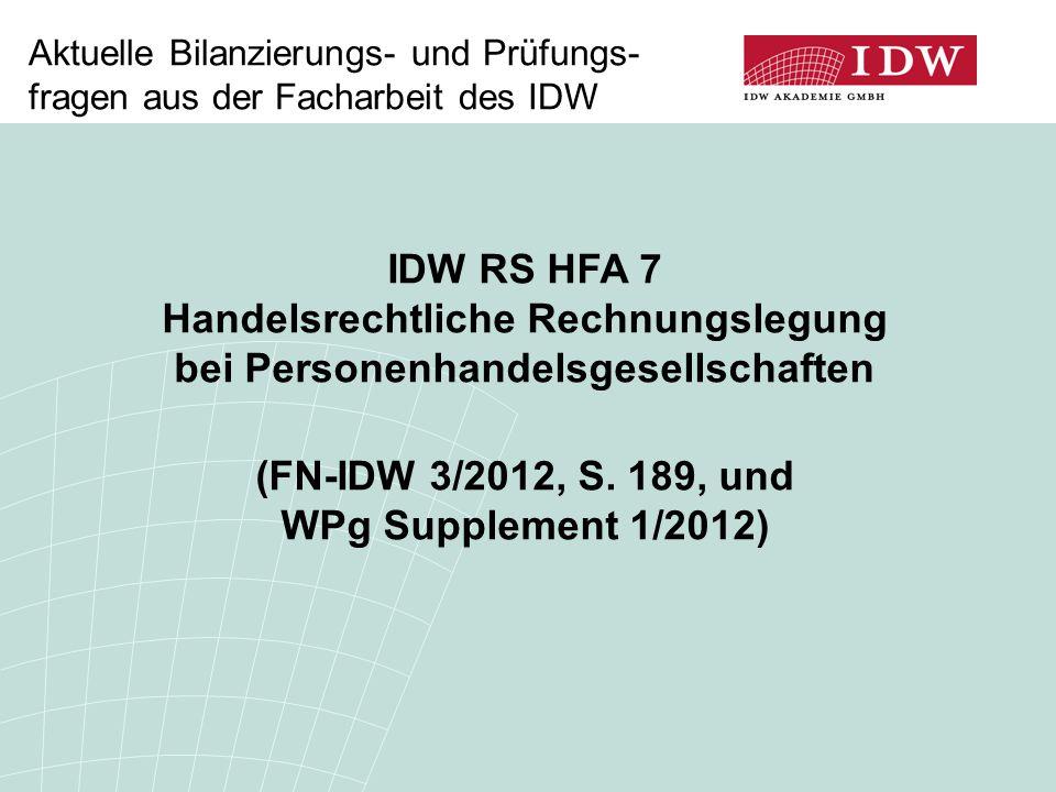 Aktuelle Bilanzierungs- und Prüfungs- fragen aus der Facharbeit des IDW IDW RS HFA 7 Handelsrechtliche Rechnungslegung bei Personenhandelsgesellschaften (FN-IDW 3/2012, S.