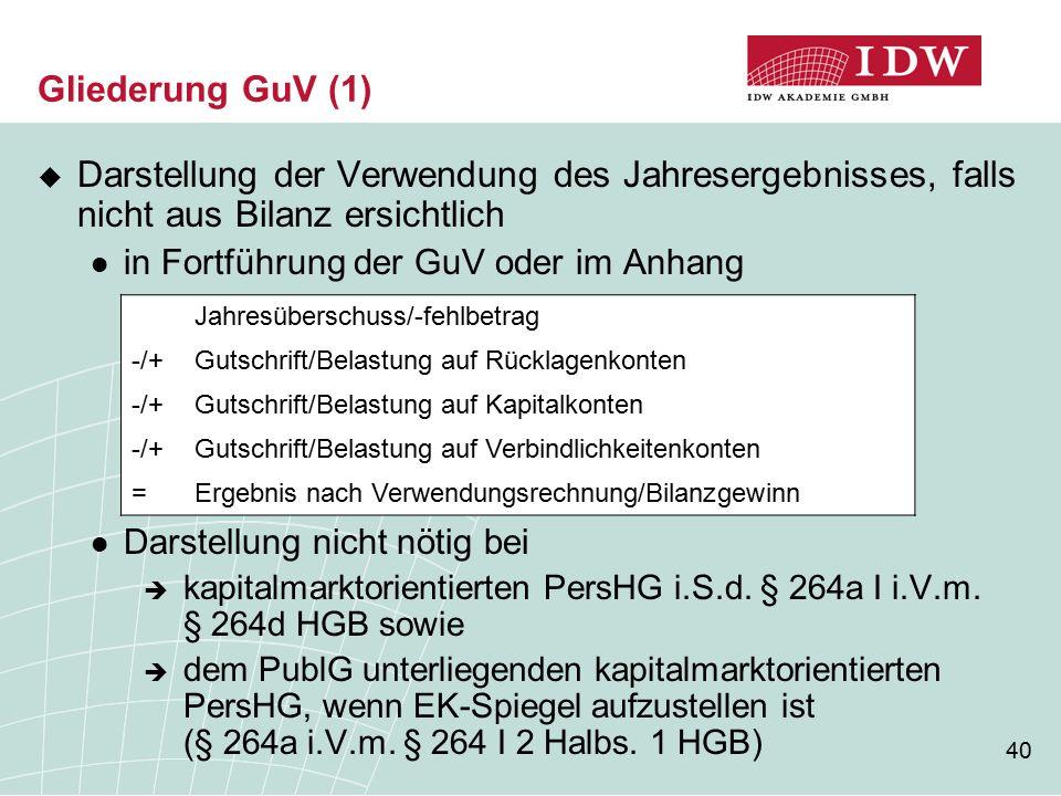 40 Gliederung GuV (1)  Darstellung der Verwendung des Jahresergebnisses, falls nicht aus Bilanz ersichtlich in Fortführung der GuV oder im Anhang Darstellung nicht nötig bei  kapitalmarktorientierten PersHG i.S.d.