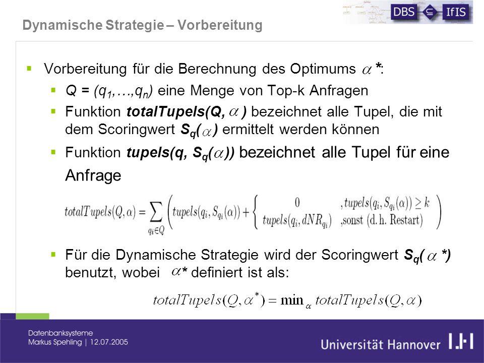 Dynamische Strategie – Vorbereitung  Vorbereitung für die Berechnung des Optimums * :  Q = (q 1,…,q n ) eine Menge von Top-k Anfragen  Funktion totalTupels(Q, ) bezeichnet alle Tupel, die mit dem Scoringwert S q ( ) ermittelt werden können  Funktion tupels(q, S q ( )) bezeichnet alle Tupel für eine Anfrage  Für die Dynamische Strategie wird der Scoringwert S q ( *) benutzt, wobei * definiert ist als: