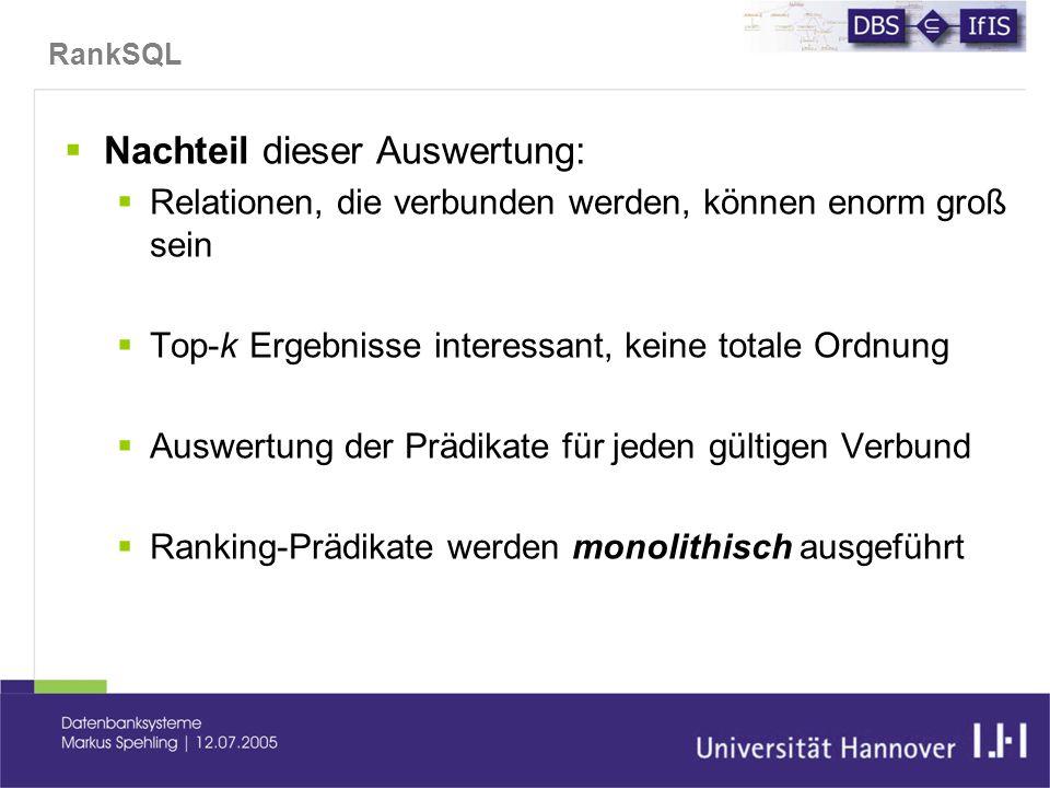 RankSQL  Nachteil dieser Auswertung:  Relationen, die verbunden werden, können enorm groß sein  Top-k Ergebnisse interessant, keine totale Ordnung  Auswertung der Prädikate für jeden gültigen Verbund  Ranking-Prädikate werden monolithisch ausgeführt