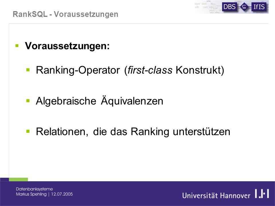 RankSQL - Voraussetzungen  Voraussetzungen:  Ranking-Operator (first-class Konstrukt)  Algebraische Äquivalenzen  Relationen, die das Ranking unterstützen