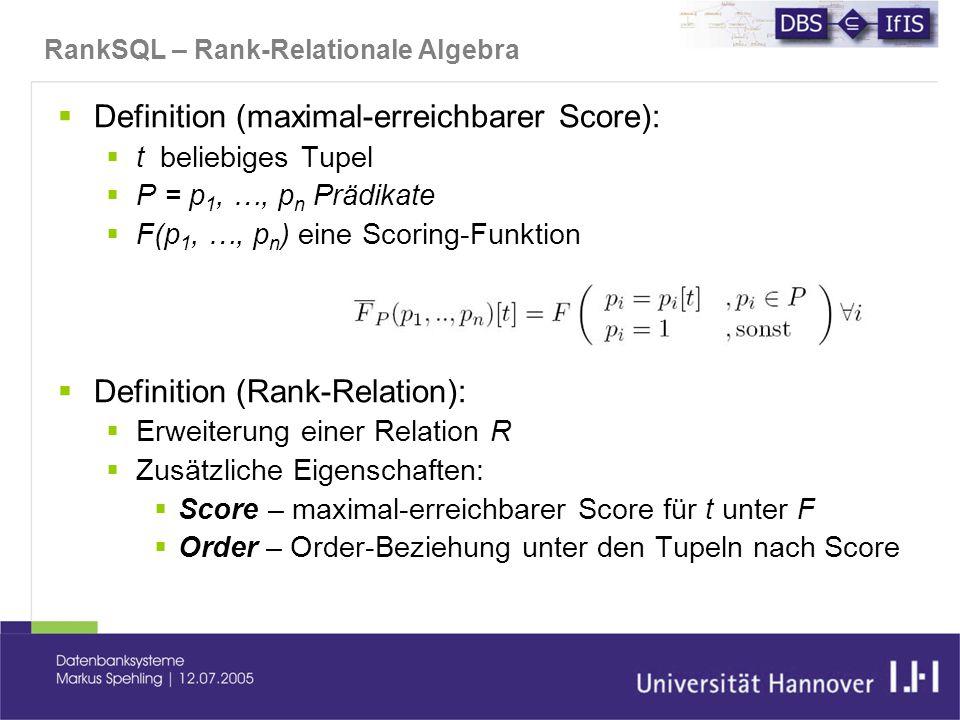 RankSQL – Rank-Relationale Algebra  Definition (maximal-erreichbarer Score):  t beliebiges Tupel  P = p 1, …, p n Prädikate  F(p 1, …, p n ) eine Scoring-Funktion  Definition (Rank-Relation):  Erweiterung einer Relation R  Zusätzliche Eigenschaften:  Score – maximal-erreichbarer Score für t unter F  Order – Order-Beziehung unter den Tupeln nach Score