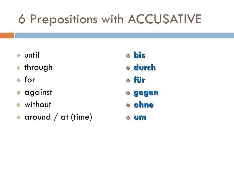 6 Prepositions with ACCUSATIVE  bis  durch  für  gegen  ohne  um  until  through  for  against  without  around / at (time)