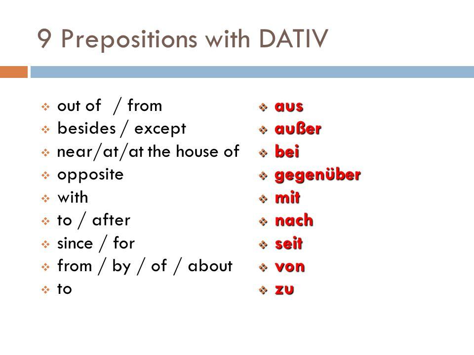 9 Prepositions with DATIV  aus  außer  bei  gegenüber  mit  nach  seit  von  zu  out of / from  besides / except  near/at/at the house of