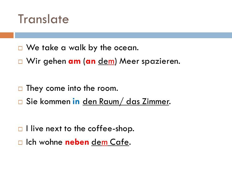 Translate  We take a walk by the ocean.  Wir gehen am (an dem) Meer spazieren.  They come into the room.  Sie kommen in den Raum/ das Zimmer.  I
