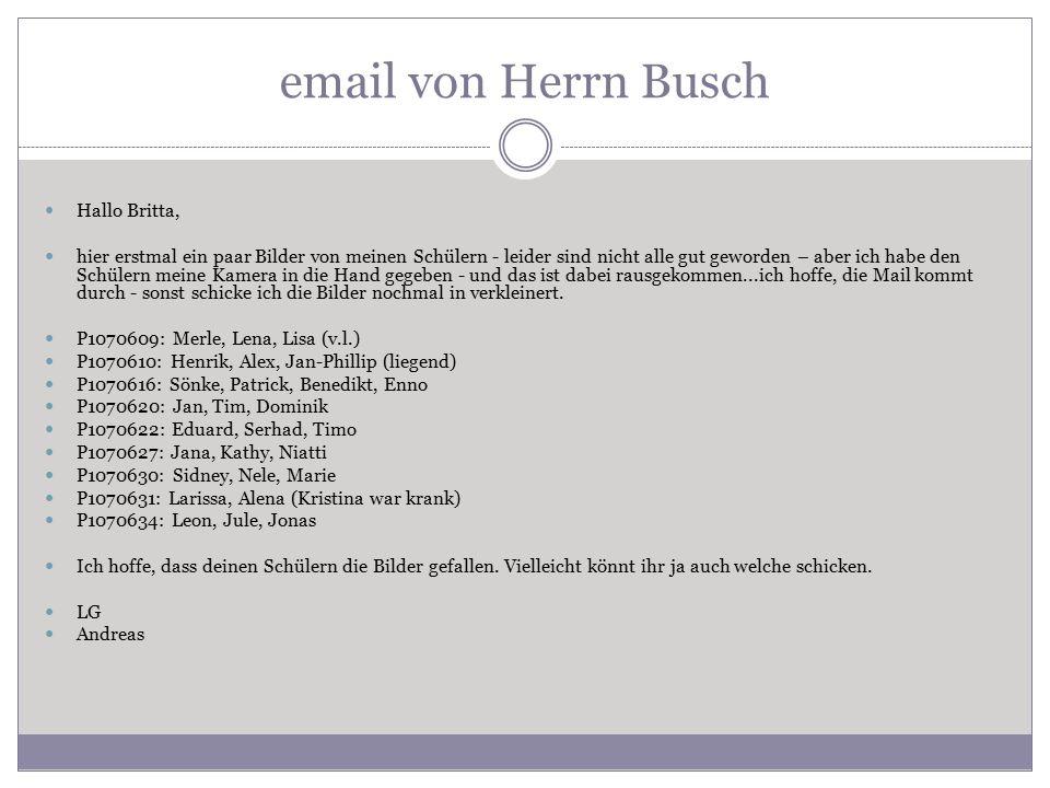 email von Herrn Busch Hallo Britta, hier erstmal ein paar Bilder von meinen Schülern - leider sind nicht alle gut geworden – aber ich habe den Schülern meine Kamera in die Hand gegeben - und das ist dabei rausgekommen...ich hoffe, die Mail kommt durch - sonst schicke ich die Bilder nochmal in verkleinert.