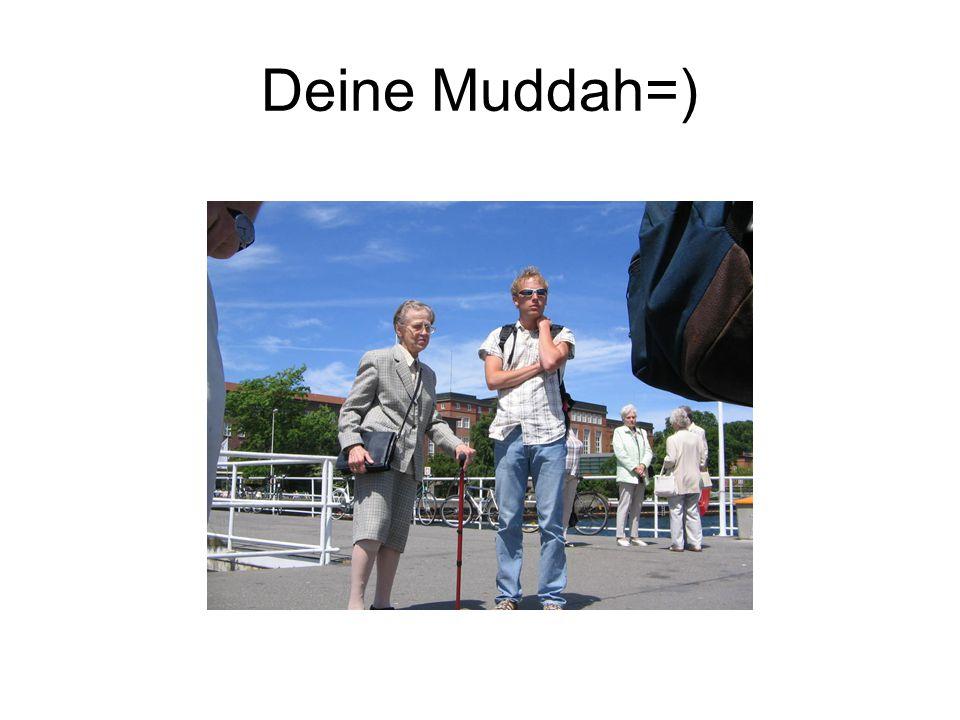Deine Muddah=)