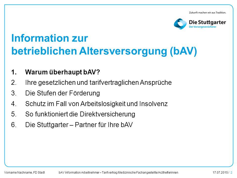 bAV Information Arbeitnehmer – Tarifvertrag Medizinische Fachangestellte/Arzthelferinnen17.07.2015 / 2 Vorname Nachname, FD Stadt Übersicht Information zur betrieblichen Altersversorgung (bAV) 1.Warum überhaupt bAV.