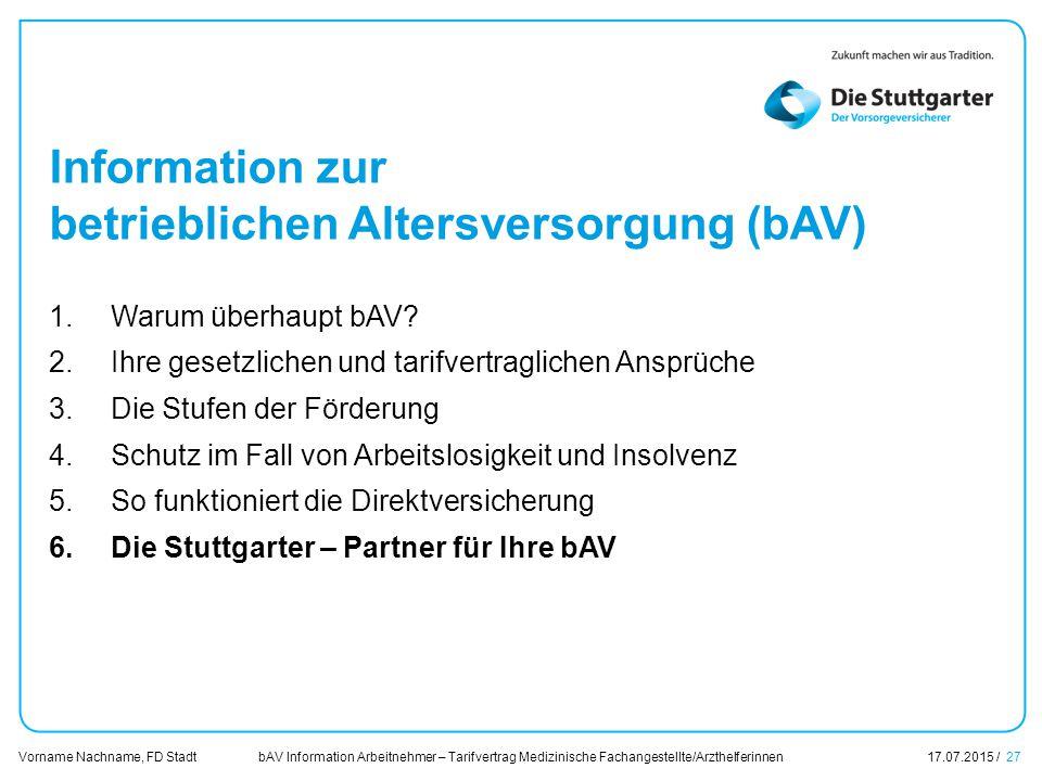 bAV Information Arbeitnehmer – Tarifvertrag Medizinische Fachangestellte/Arzthelferinnen17.07.2015 / 27 Vorname Nachname, FD Stadt Übersicht Information zur betrieblichen Altersversorgung (bAV) 1.Warum überhaupt bAV.