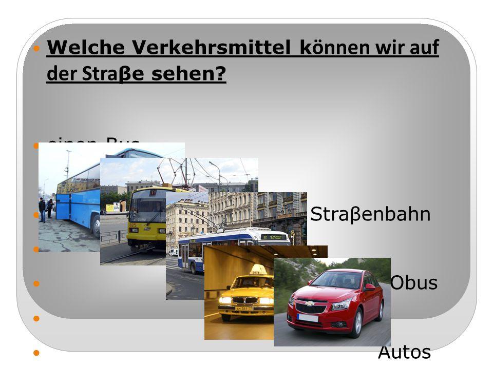 Welche Verkehrsmittel k ӧnnen wir auf der Stra βe sehen? einen Bus eine Straβenbahn einen Obus Autos