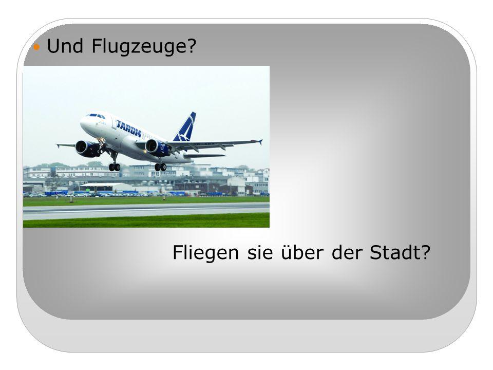 Und Flugzeuge? Fliegen sie über der Stadt?