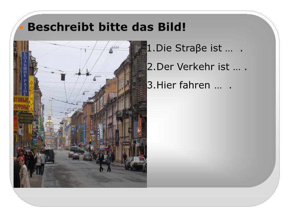 Beschreibt bitte das Bild! 1.Die Straβe ist …. 2.Der Verkehr ist …. 3.Hier fahren ….