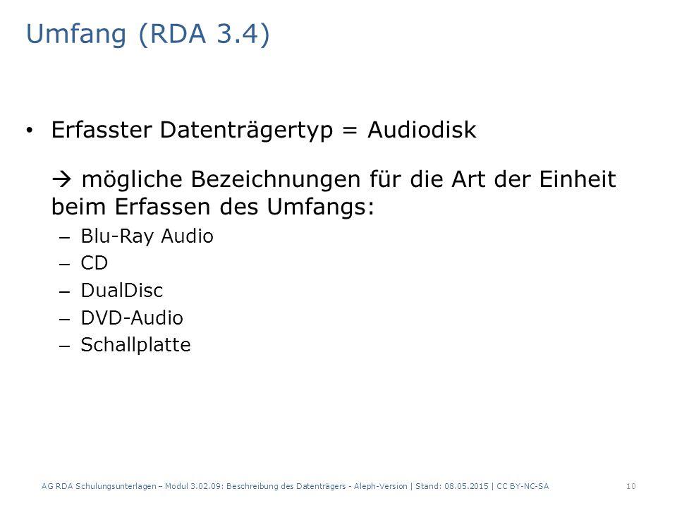 Umfang (RDA 3.4) Erfasster Datenträgertyp = Audiodisk  mögliche Bezeichnungen für die Art der Einheit beim Erfassen des Umfangs: – Blu-Ray Audio – CD – DualDisc – DVD-Audio – Schallplatte AG RDA Schulungsunterlagen – Modul 3.02.09: Beschreibung des Datenträgers - Aleph-Version | Stand: 08.05.2015 | CC BY-NC-SA10