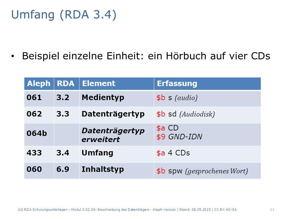 Umfang (RDA 3.4) Beispiel einzelne Einheit: ein Hörbuch auf vier CDs AlephRDAElementErfassung 0613.2Medientyp $b s (audio) 0623.3Datenträgertyp $b sd (Audiodisk) 064b Datenträgertyp erweitert $a CD $9 GND-IDN 4333.4Umfang$a 4 CDs 0606.9Inhaltstyp $b spw (gesprochenes Wort) AG RDA Schulungsunterlagen – Modul 3.02.09: Beschreibung des Datenträgers - Aleph-Version | Stand: 08.05.2015 | CC BY-NC-SA11