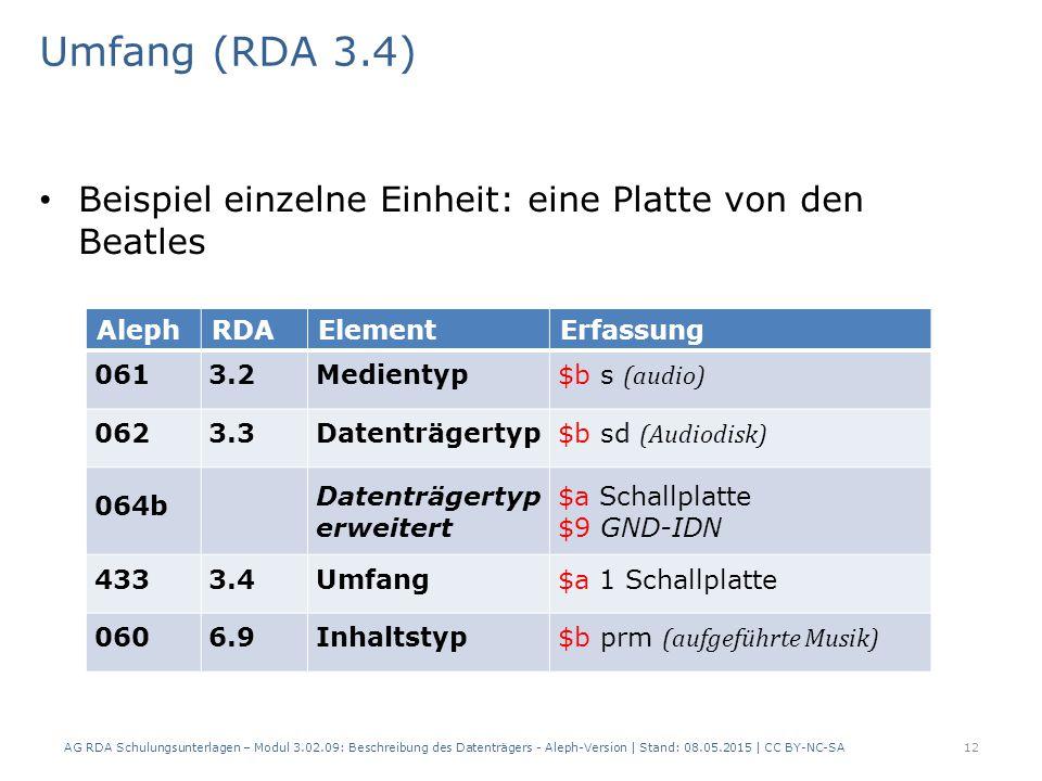 Umfang (RDA 3.4) Beispiel einzelne Einheit: eine Platte von den Beatles AlephRDAElementErfassung 0613.2Medientyp $b s (audio) 0623.3Datenträgertyp $b sd (Audiodisk) 064b Datenträgertyp erweitert $a Schallplatte $9 GND-IDN 4333.4Umfang$a 1 Schallplatte 0606.9Inhaltstyp$b prm (aufgeführte Musik) AG RDA Schulungsunterlagen – Modul 3.02.09: Beschreibung des Datenträgers - Aleph-Version | Stand: 08.05.2015 | CC BY-NC-SA12