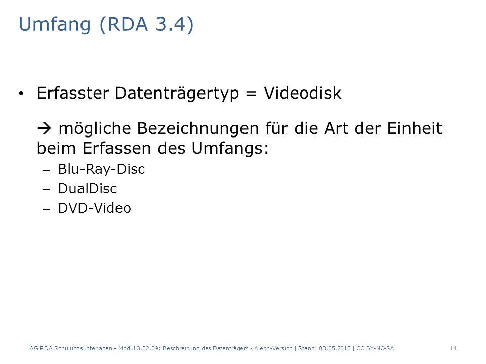 Umfang (RDA 3.4) Erfasster Datenträgertyp = Videodisk  mögliche Bezeichnungen für die Art der Einheit beim Erfassen des Umfangs: – Blu-Ray-Disc – DualDisc – DVD-Video AG RDA Schulungsunterlagen – Modul 3.02.09: Beschreibung des Datenträgers - Aleph-Version | Stand: 08.05.2015 | CC BY-NC-SA14