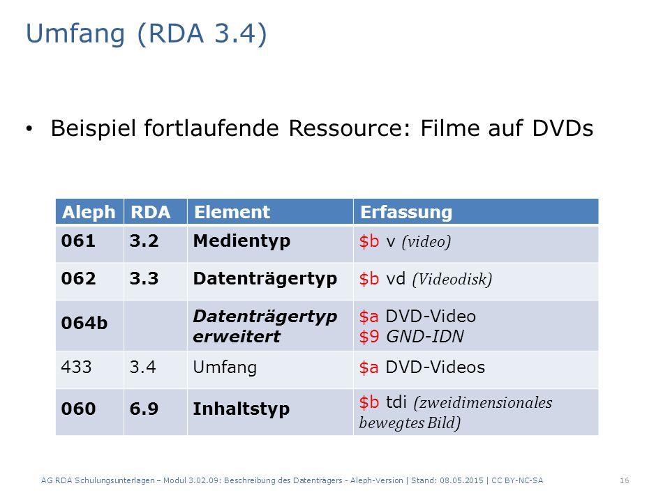 Umfang (RDA 3.4) Beispiel fortlaufende Ressource: Filme auf DVDs AlephRDAElementErfassung 0613.2Medientyp $b v (video) 0623.3Datenträgertyp $b vd (Videodisk) 064b Datenträgertyp erweitert $a DVD-Video $9 GND-IDN 4333.4Umfang$a DVD-Videos 0606.9Inhaltstyp $b tdi (zweidimensionales bewegtes Bild) AG RDA Schulungsunterlagen – Modul 3.02.09: Beschreibung des Datenträgers - Aleph-Version | Stand: 08.05.2015 | CC BY-NC-SA16