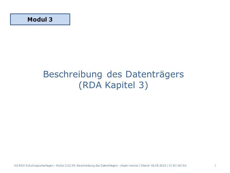 Beschreibung des Datenträgers RDA 3 enthält: Physische Eigenschaften des Datenträgers Formatierung und Kodierung der Informationen, die auf dem Datenträger gespeichert sind Standardelemente in RDA Kapitel 3: – Medientyp (RDA 3.2) – Datenträgertyp (RDA 3.3) – Umfang (RDA 3.4) (unter bestimmten Bedingungen)  Medientyp und Datenträgertyp wurden in Modul 2, IMD-Elemente behandelt AG RDA Schulungsunterlagen – Modul 3.02.09: Beschreibung des Datenträgers - Aleph-Version | Stand: 08.05.2015 | CC BY-NC-SA3