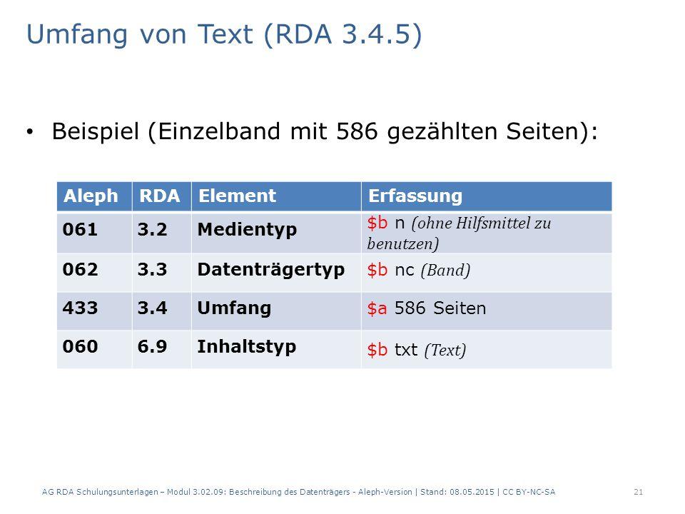 Umfang von Text (RDA 3.4.5) Beispiel (Einzelband mit 586 gezählten Seiten): AlephRDAElementErfassung 0613.2Medientyp $b n (ohne Hilfsmittel zu benutzen) 0623.3Datenträgertyp $b nc (Band) 4333.4Umfang$a 586 Seiten 0606.9Inhaltstyp $b txt (Text) AG RDA Schulungsunterlagen – Modul 3.02.09: Beschreibung des Datenträgers - Aleph-Version | Stand: 08.05.2015 | CC BY-NC-SA21