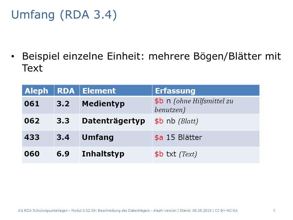 Umfang (RDA 3.4) Beispiel einzelne Einheit: eine Datei, die online verfügbar ist AlephRDAElementErfassung 0613.2Medientyp $b c (Computermedien) 0623.3Datenträgertyp $b cr (Online-Ressource) 4333.4Umfang$a 1 Online-Ressource 0606.9Inhaltstyp$b cod (Computerdaten) AG RDA Schulungsunterlagen – Modul 3.02.09: Beschreibung des Datenträgers - Aleph-Version | Stand: 08.05.2015 | CC BY-NC-SA6