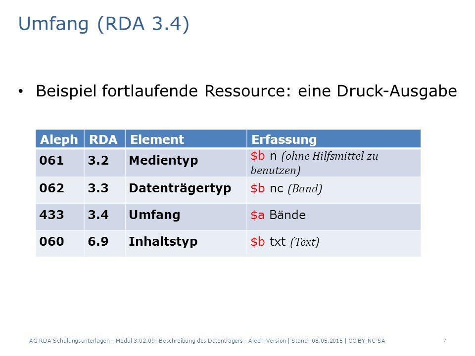 Umfang (RDA 3.4) Beispiel fortlaufende Ressource: eine Druck-Ausgabe AlephRDAElementErfassung 0613.2Medientyp $b n (ohne Hilfsmittel zu benutzen) 0623.3Datenträgertyp $b nc (Band) 4333.4Umfang$a Bände 0606.9Inhaltstyp$b txt (Text) AG RDA Schulungsunterlagen – Modul 3.02.09: Beschreibung des Datenträgers - Aleph-Version | Stand: 08.05.2015 | CC BY-NC-SA7