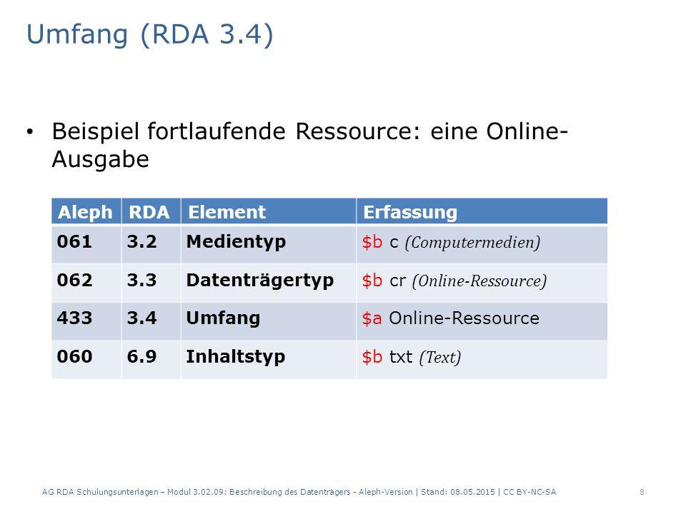 Umfang (RDA 3.4) Beispiel fortlaufende Ressource: eine DVD-ROM- Ausgabe AlephRDAElementErfassung 0613.2Medientyp $b c (Computermedien) 0623.3Datenträgertyp $b cd (Computerdisk) 064 Datenträgertyp erweitert $a DVD-ROM $9 GND-IDN 4333.4Umfang$a DVD-ROMs 0606.9Inhaltstyp$b txt (Text) AG RDA Schulungsunterlagen – Modul 3.02.09: Beschreibung des Datenträgers - Aleph-Version | Stand: 08.05.2015 | CC BY-NC-SA19