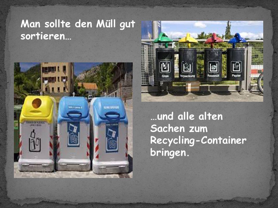 Man sollte den Müll gut sortieren… …und alle alten Sachen zum Recycling-Container bringen.