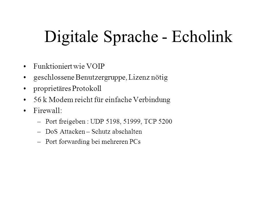 Digitale Sprache - Echolink Funktioniert wie VOIP geschlossene Benutzergruppe, Lizenz nötig proprietäres Protokoll 56 k Modem reicht für einfache Verbindung Firewall: –Port freigeben : UDP 5198, 51999, TCP 5200 –DoS Attacken – Schutz abschalten –Port forwarding bei mehreren PCs