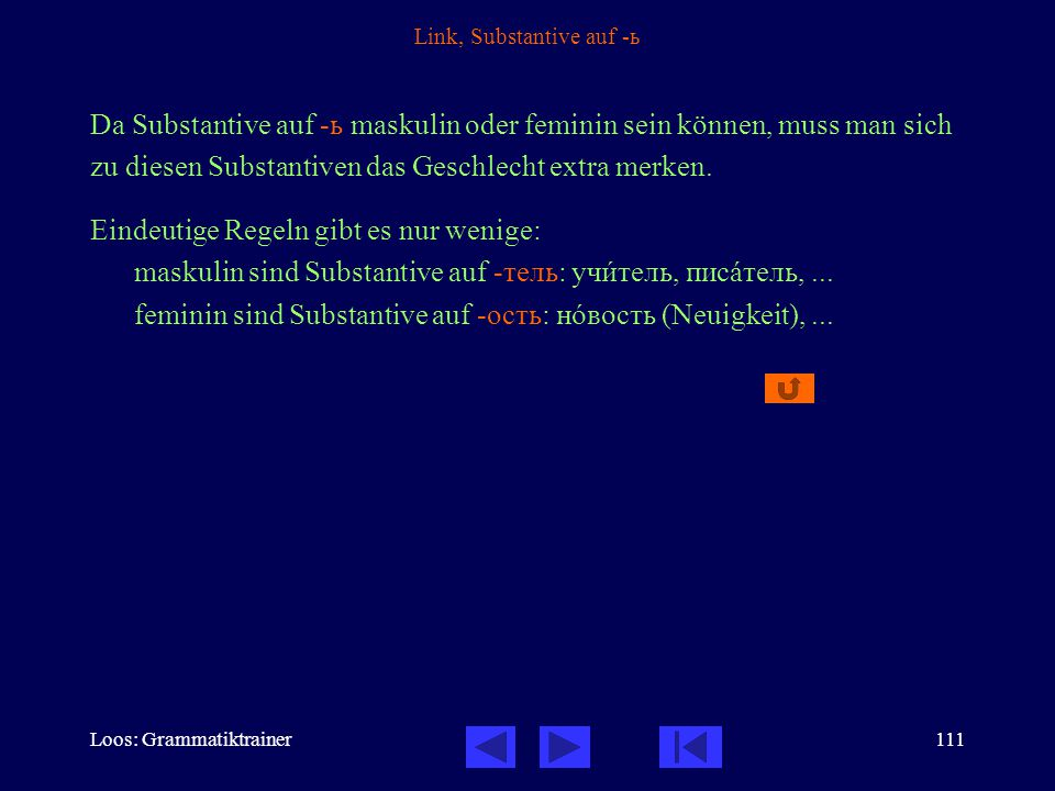 Loos: Grammatiktrainer111 Link, Substantive auf -ь Da Substantive auf -ь maskulin oder feminin sein können, muss man sich zu diesen Substantiven das Geschlecht extra merken.