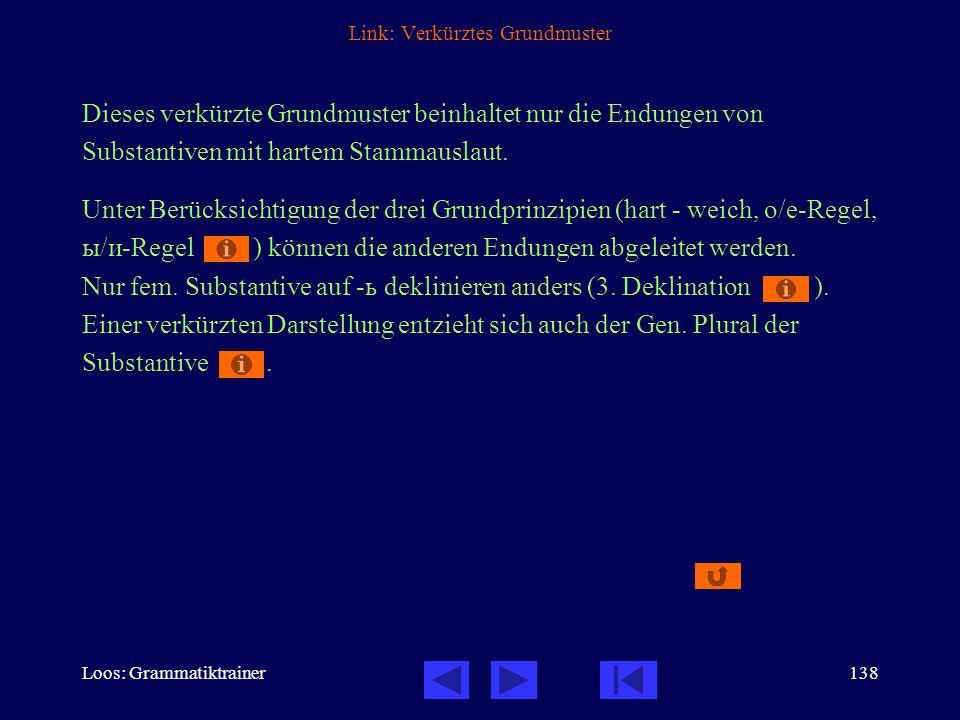 Loos: Grammatiktrainer138 Link: Verkürztes Grundmuster Dieses verkürzte Grundmuster beinhaltet nur die Endungen von Substantiven mit hartem Stammauslaut.