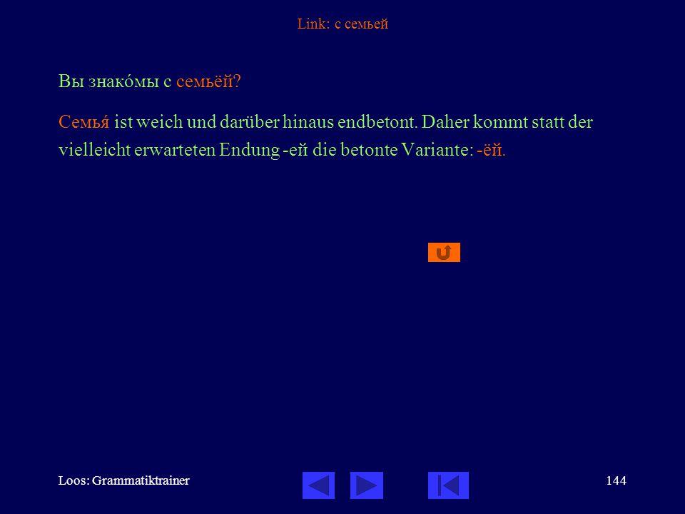 Loos: Grammatiktrainer144 Link: с семьей Вы знакîмы с семьёй.