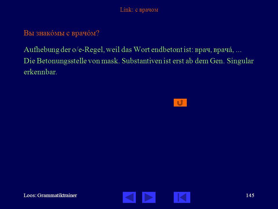Loos: Grammatiktrainer145 Link: с врачом Вы знакîмы с врачîм.