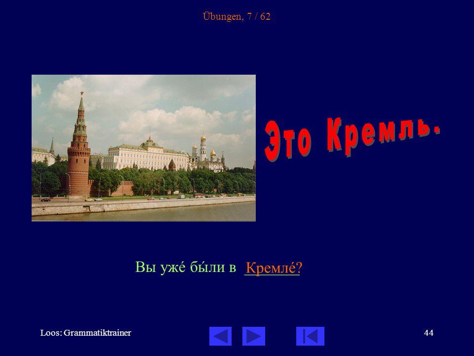 Loos: Grammatiktrainer44 Übungen, 7 / 62 Вы ужå бûли в _______ Кремлå