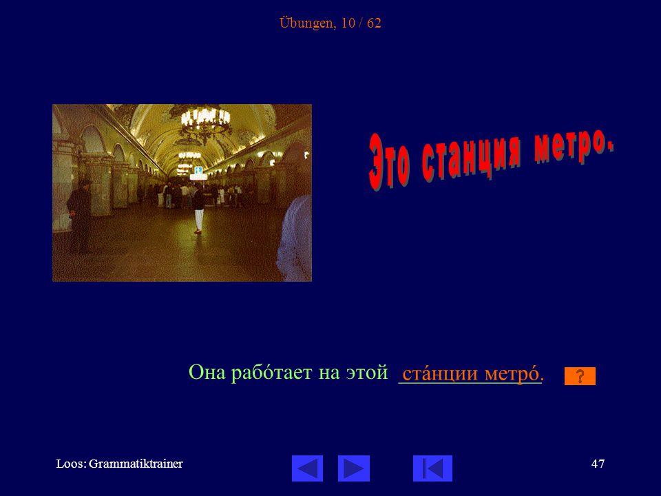Loos: Grammatiktrainer47 Übungen, 10 / 62 Она рабîтает на этой _____________ стàнции метрî.