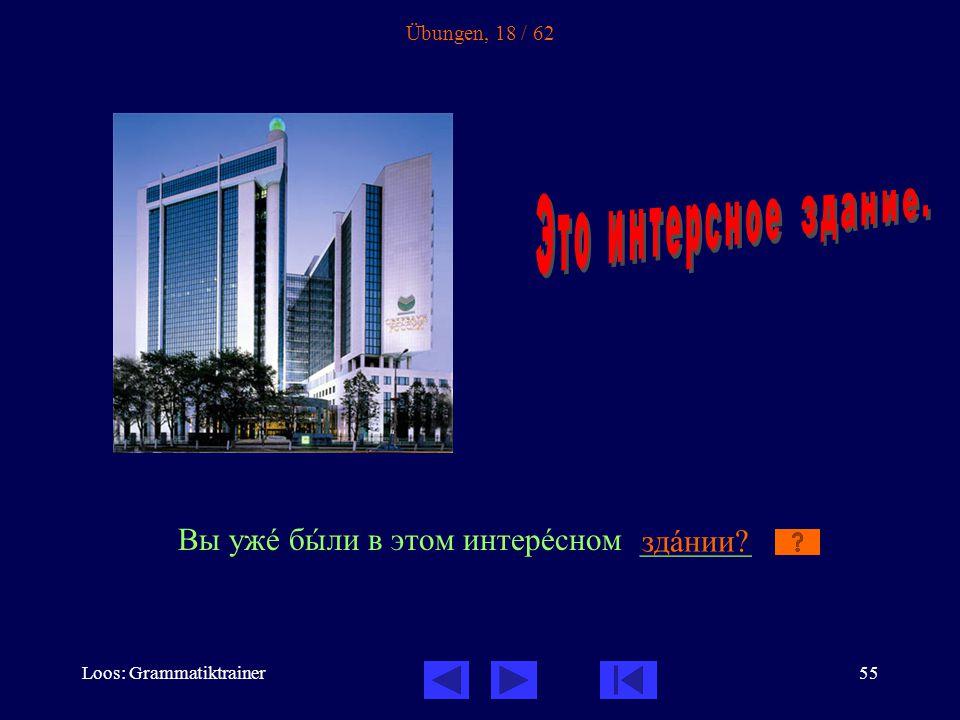 Loos: Grammatiktrainer55 Übungen, 18 / 62 Вы ужå бûли в этом интерåсном _______ здàнии