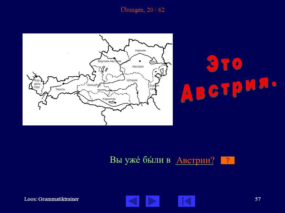 Loos: Grammatiktrainer57 Übungen, 20 / 62 Вы ужå бûли в ________ Австрии