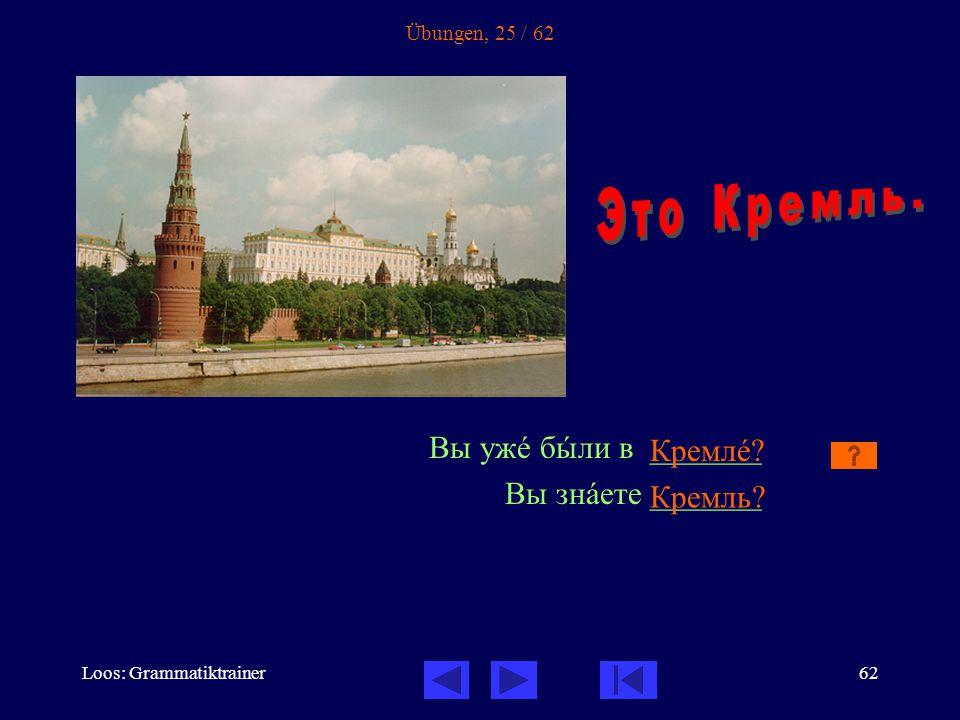 Loos: Grammatiktrainer62 Übungen, 25 / 62 Вы ужå бûли в _______ Вы знàете _______ Кремлå Кремль