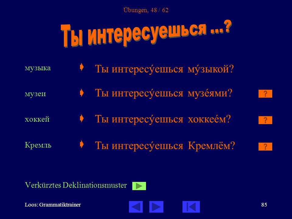 Loos: Grammatiktrainer85 Übungen, 48 / 62 музыка  музеи  хоккей  Кремль  Verkürztes Deklinationsmuster Ты интересóешься мóзыкой.