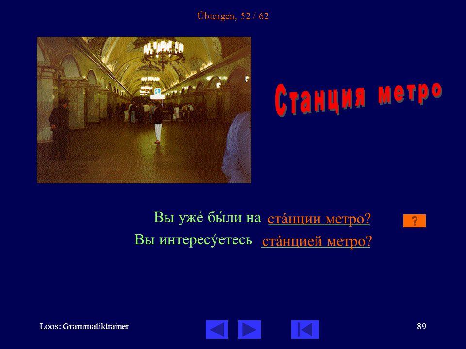 Loos: Grammatiktrainer89 Übungen, 52 / 62 Вы ужå бûли на _____________ Вы интересóетесь ______________ стàнции метро.