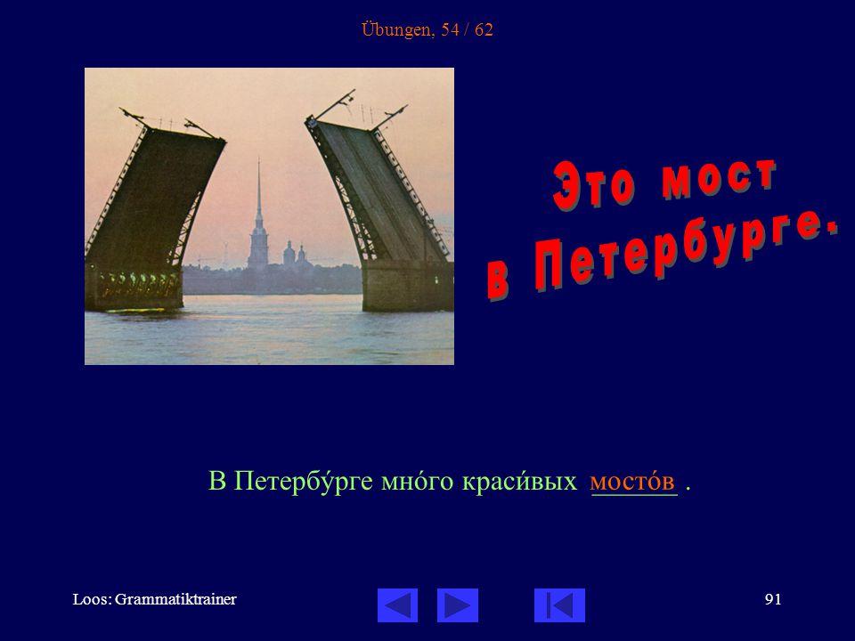 Loos: Grammatiktrainer91 Übungen, 54 / 62 В Петербóрге мнîго красèвых ______. мостîв