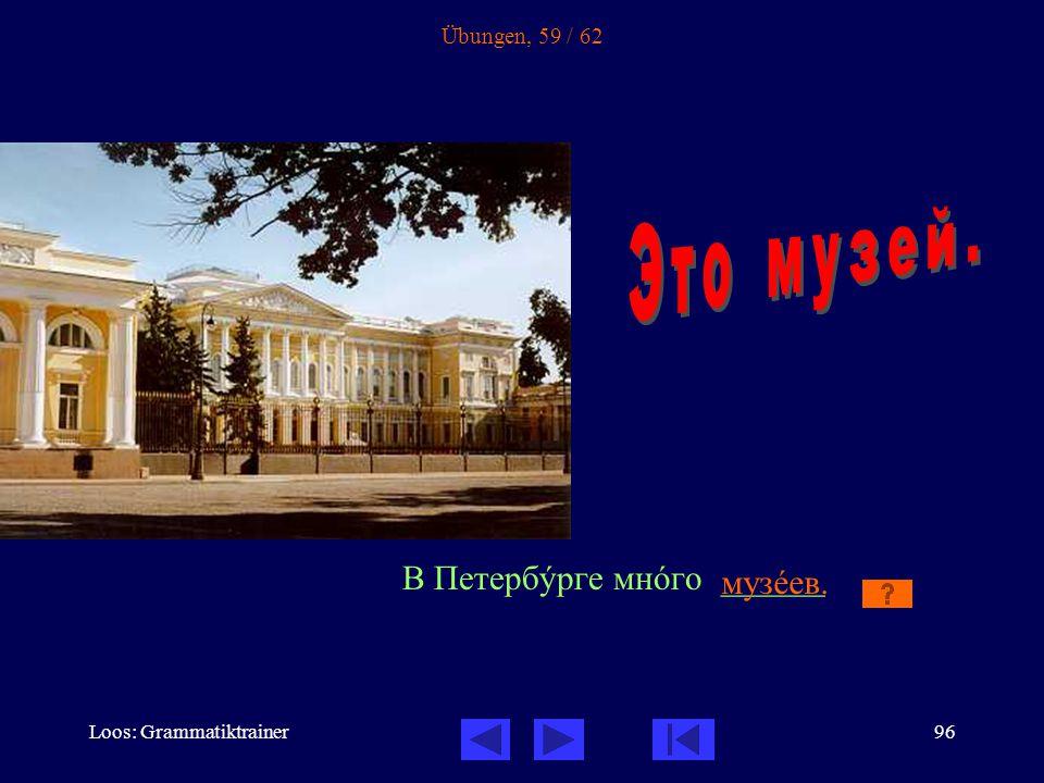Loos: Grammatiktrainer96 Übungen, 59 / 62 В Петербóрге мнîго ______ музåев.