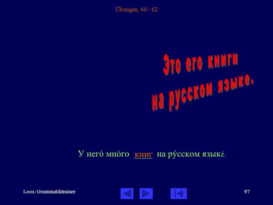 Loos: Grammatiktrainer97 Übungen, 60 / 62 У негî мнîго ____ на рóсском язык å. книг