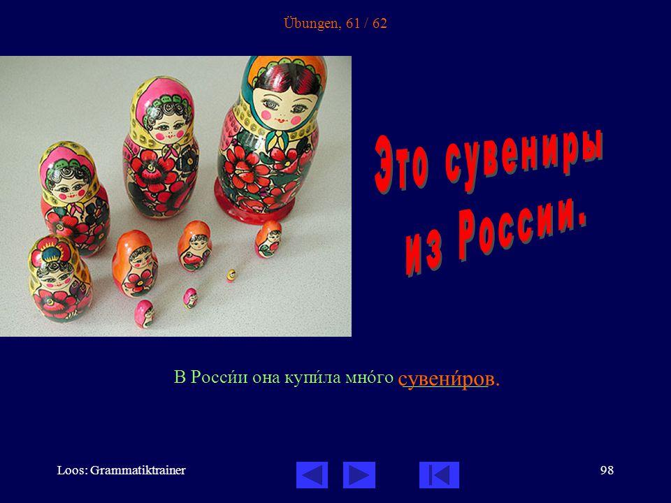 Loos: Grammatiktrainer98 Übungen, 61 / 62 В Россèи она купèла мнîго _________ сувенèров.