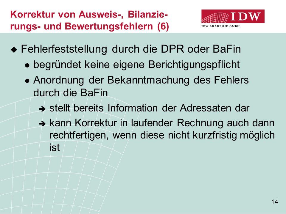 14 Korrektur von Ausweis-, Bilanzie- rungs- und Bewertungsfehlern (6)  Fehlerfeststellung durch die DPR oder BaFin begründet keine eigene Berichtigun