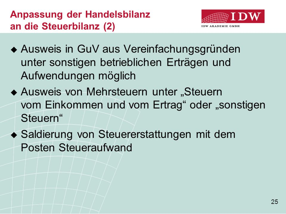 25 Anpassung der Handelsbilanz an die Steuerbilanz (2)  Ausweis in GuV aus Vereinfachungsgründen unter sonstigen betrieblichen Erträgen und Aufwendun