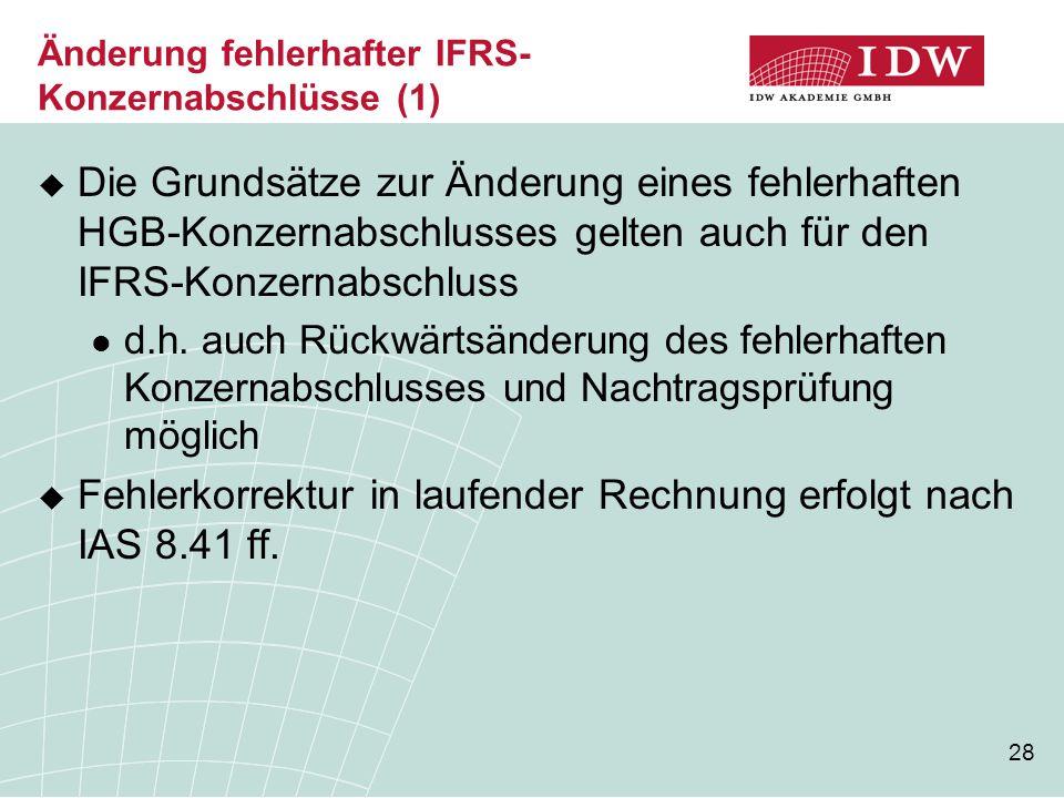 28 Änderung fehlerhafter IFRS- Konzernabschlüsse (1)  Die Grundsätze zur Änderung eines fehlerhaften HGB-Konzernabschlusses gelten auch für den IFRS-