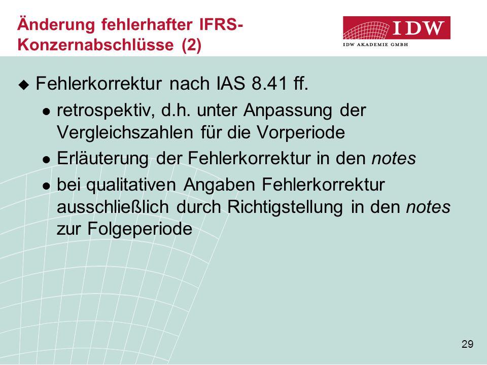 29 Änderung fehlerhafter IFRS- Konzernabschlüsse (2)  Fehlerkorrektur nach IAS 8.41 ff. retrospektiv, d.h. unter Anpassung der Vergleichszahlen für d