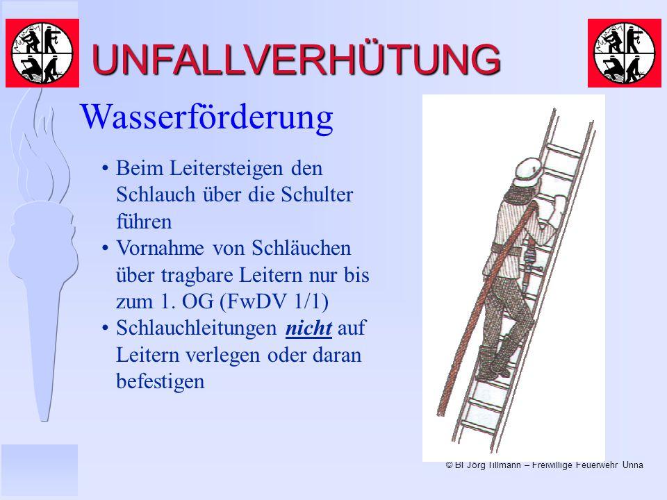 © BI Jörg Tillmann – Freiwillige Feuerwehr Unna UNFALLVERHÜTUNG Wasserförderung Beim Leitersteigen den Schlauch über die Schulter führen Vornahme von Schläuchen über tragbare Leitern nur bis zum 1.