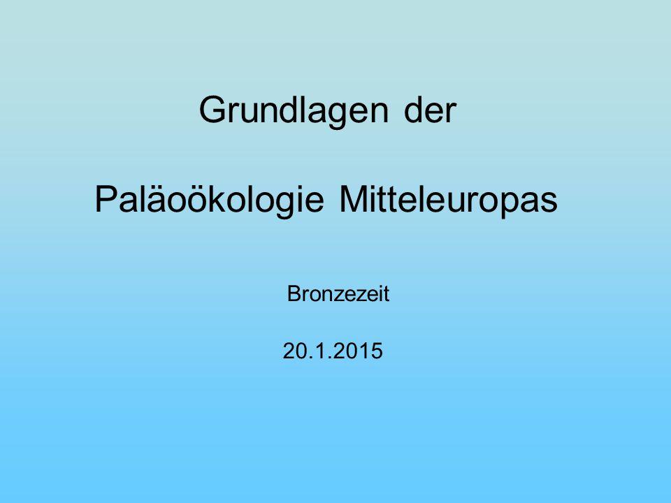Grundlagen der Paläoökologie Mitteleuropas Bronzezeit 20.1.2015