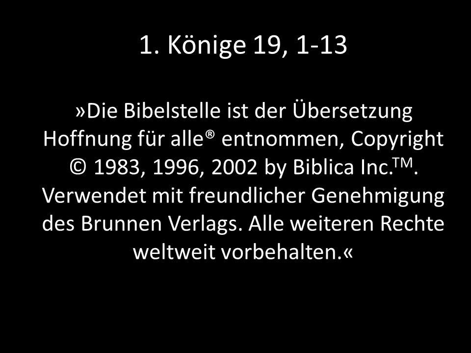 1. Könige 19, 1-13 »Die Bibelstelle ist der Übersetzung Hoffnung für alle® entnommen, Copyright © 1983, 1996, 2002 by Biblica Inc. TM. Verwendet mit f